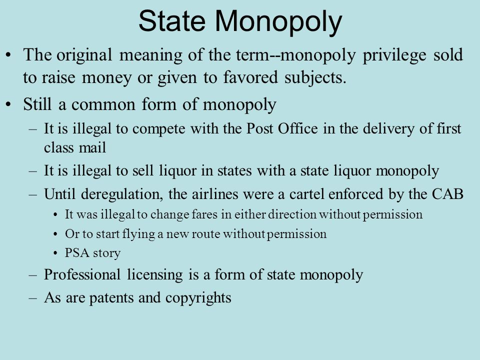 State Monopoly The original meaning of the term--monopoly privilege sold to raise money or given to favored subjects. Still a common form of monopoly