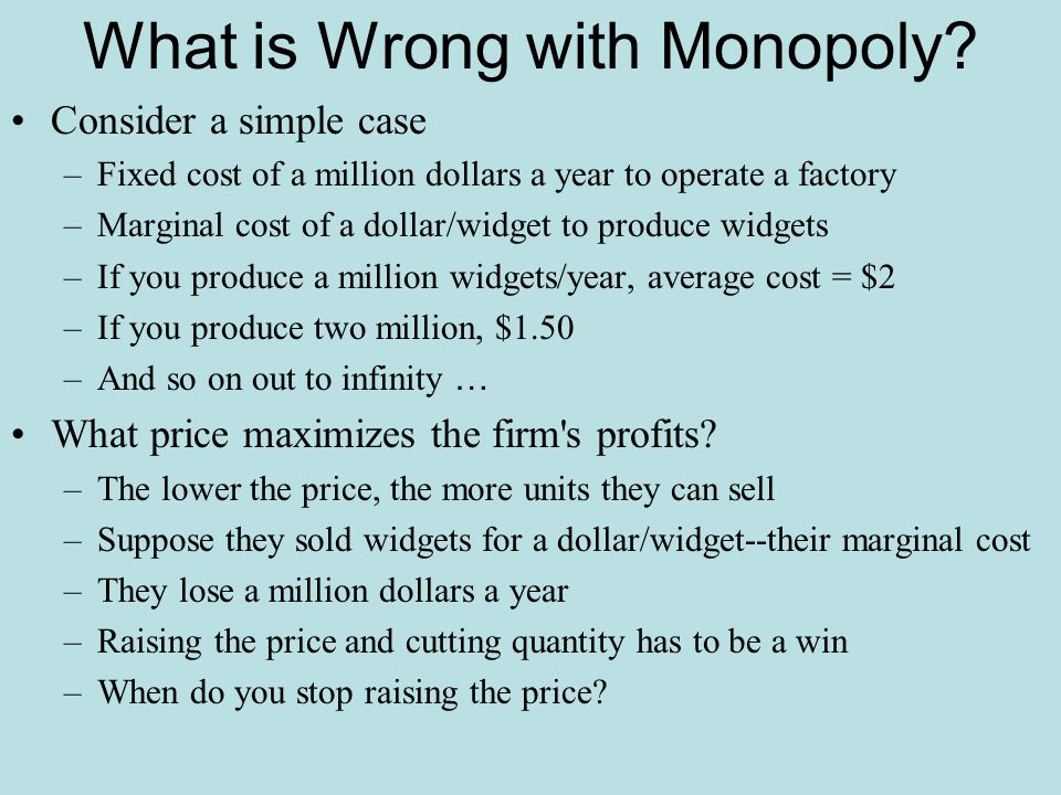 What is Wrong with Monopoly? Consider a simple case –Fixed cost of a million dollars a year to operate a factory –Marginal cost of a dollar/widget to