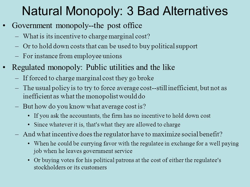 Natural Monopoly: 3 Bad Alternatives Government monopoly--the post office –What is its incentive to charge marginal cost? –Or to hold down costs that
