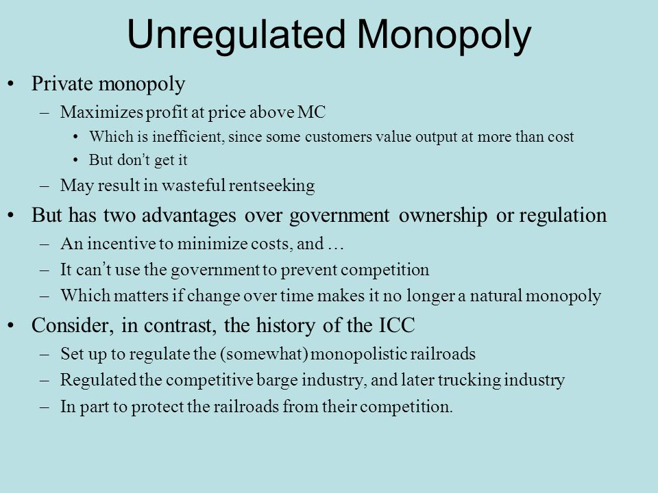 Unregulated Monopoly Private monopoly –Maximizes profit at price above MC Which is inefficient, since some customers value output at more than cost Bu