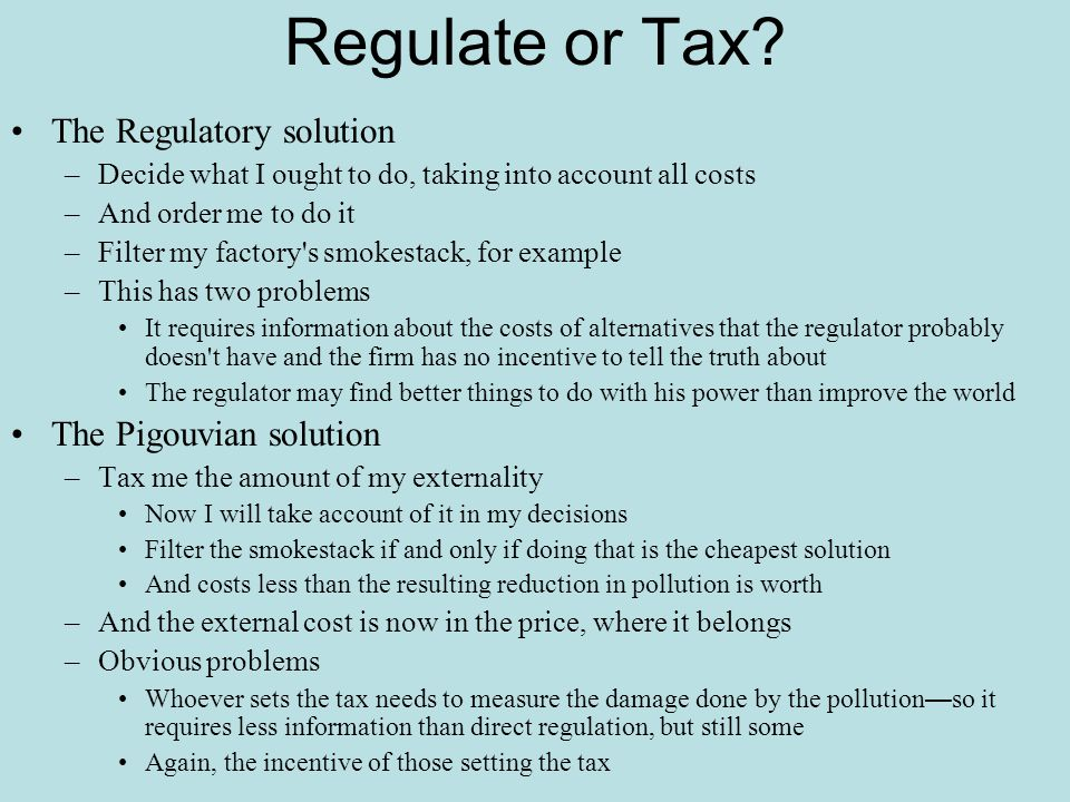 Regulate or Tax? The Regulatory solution –Decide what I ought to do, taking into account all costs –And order me to do it –Filter my factory's smokest