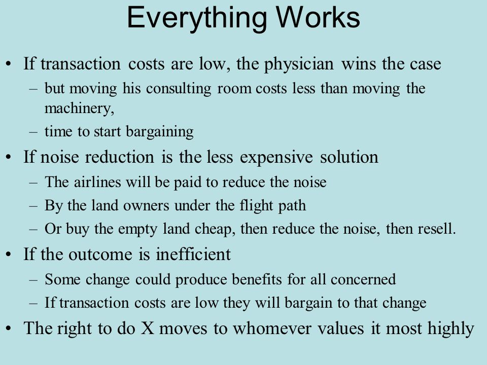 Everything Works If transaction costs are low, the physician wins the case –but moving his consulting room costs less than moving the machinery, –time