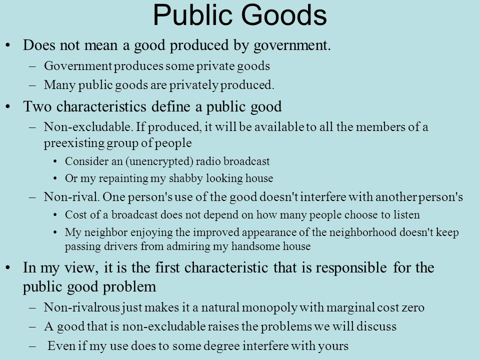 Public Goods Does not mean a good produced by government. –Government produces some private goods –Many public goods are privately produced. Two chara