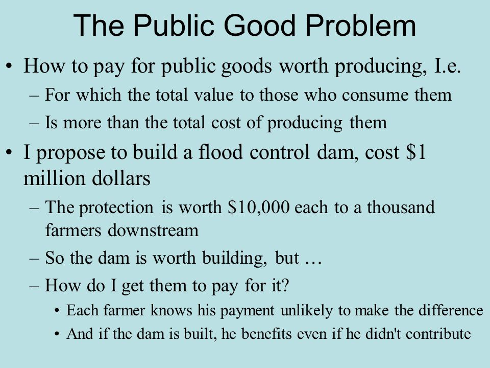 The Public Good Problem How to pay for public goods worth producing, I.e. –For which the total value to those who consume them –Is more than the total