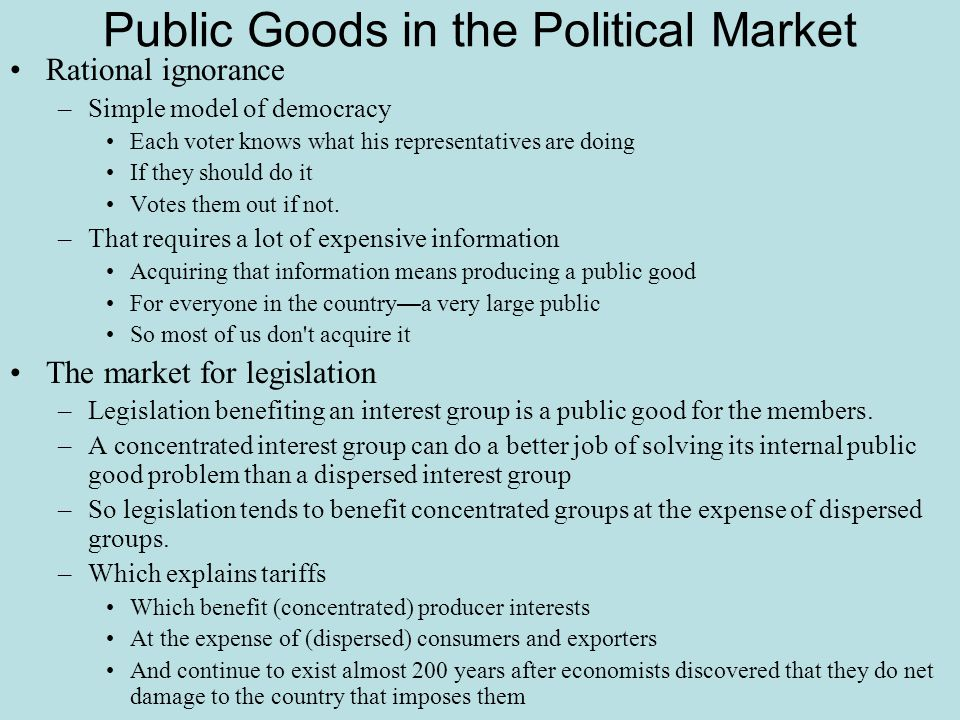 Public Goods in the Political Market Rational ignorance –Simple model of democracy Each voter knows what his representatives are doing If they should