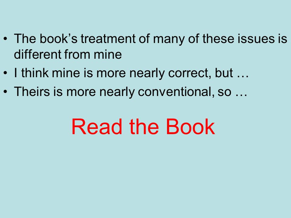 Read the Book The book's treatment of many of these issues is different from mine I think mine is more nearly correct, but … Theirs is more nearly con