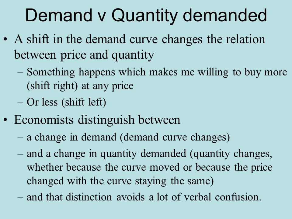 Demand v Quantity demanded A shift in the demand curve changes the relation between price and quantity –Something happens which makes me willing to bu