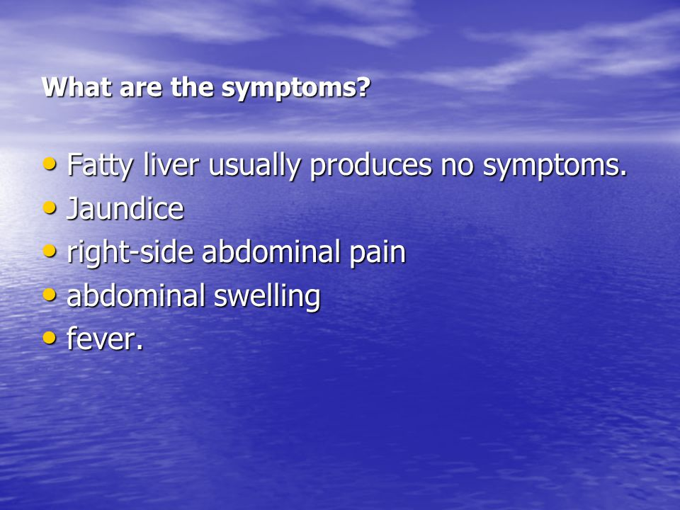What are the symptoms. Fatty liver usually produces no symptoms.