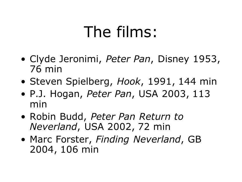The films: Clyde Jeronimi, Peter Pan, Disney 1953, 76 min Steven Spielberg, Hook, 1991, 144 min P.J.