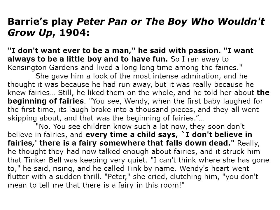Barrie's play Peter Pan or The Boy Who Wouldn t Grow Up, 1904: I don t want ever to be a man, he said with passion.