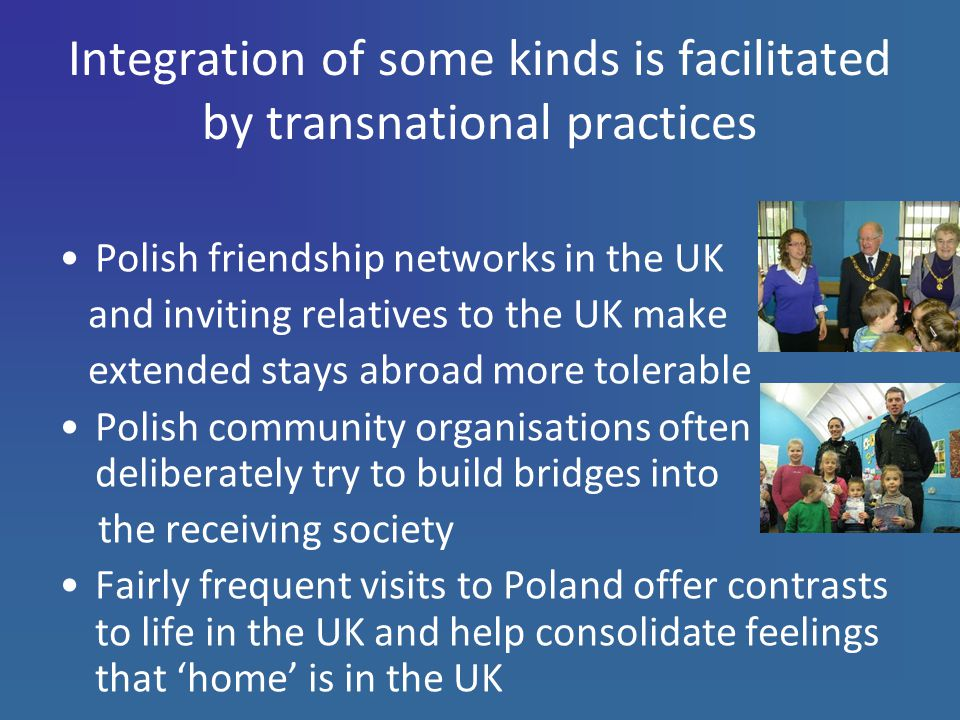 Integration of some kinds is facilitated by transnational practices Polish friendship networks in the UK and inviting relatives to the UK make extended stays abroad more tolerable Polish community organisations often deliberately try to build bridges into the receiving society Fairly frequent visits to Poland offer contrasts to life in the UK and help consolidate feelings that 'home' is in the UK