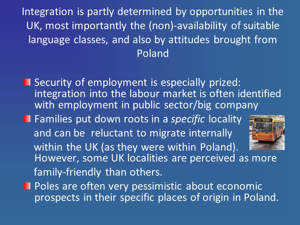 Integration is partly determined by opportunities in the UK, most importantly the (non)-availability of suitable language classes, and also by attitudes brought from Poland Security of employment is especially prized: integration into the labour market is often identified with employment in public sector/big company Families put down roots in a specific locality and can be reluctant to migrate internally within the UK (as they were within Poland).