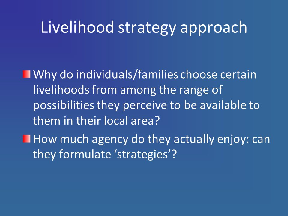 Livelihood strategy approach Why do individuals/families choose certain livelihoods from among the range of possibilities they perceive to be available to them in their local area.