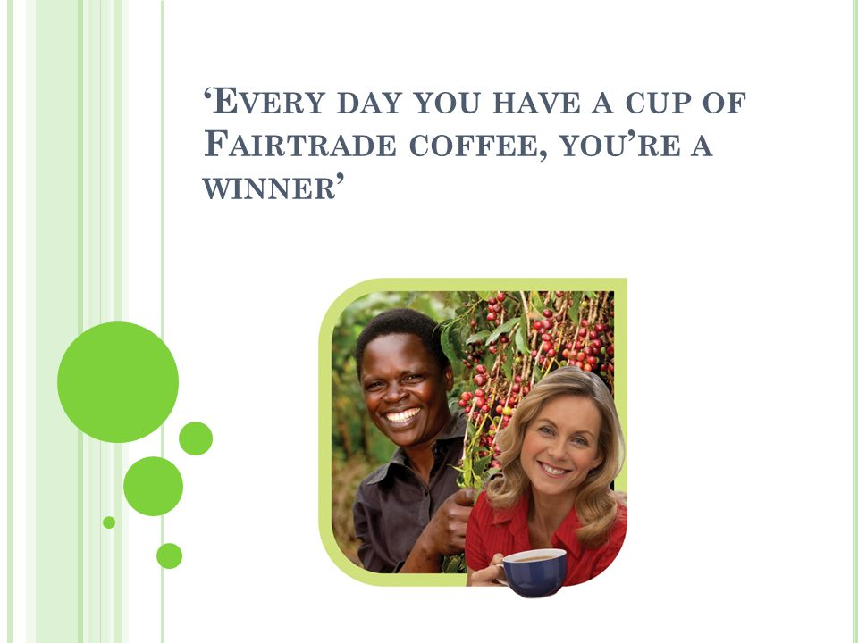 'E VERY DAY YOU HAVE A CUP OF F AIRTRADE COFFEE, YOU ' RE A WINNER '
