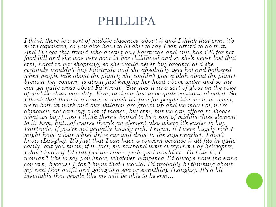 PHILLIPA I think there is a sort of middle-classness about it and I think that erm, it's more expensive, so you also have to be able to say I can afford to do that.
