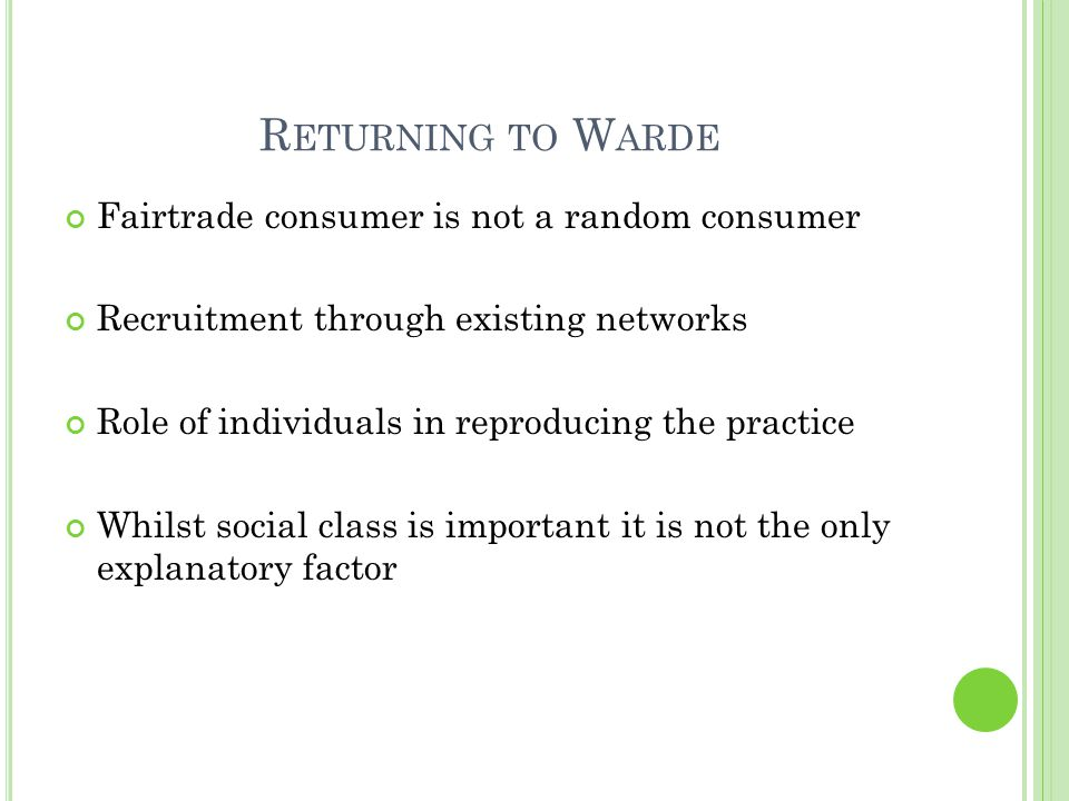 R ETURNING TO W ARDE Fairtrade consumer is not a random consumer Recruitment through existing networks Role of individuals in reproducing the practice Whilst social class is important it is not the only explanatory factor