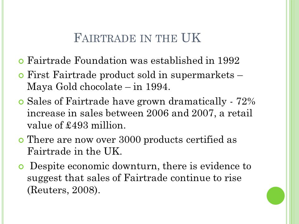 F AIRTRADE IN THE UK Fairtrade Foundation was established in 1992 First Fairtrade product sold in supermarkets – Maya Gold chocolate – in 1994.