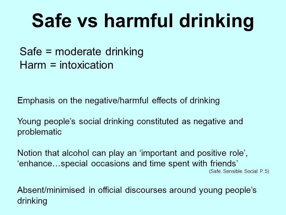 Safe = moderate drinking Harm = intoxication Emphasis on the negative/harmful effects of drinking Young people's social drinking constituted as negative and problematic Notion that alcohol can play an 'important and positive role', 'enhance…special occasions and time spent with friends' (Safe.