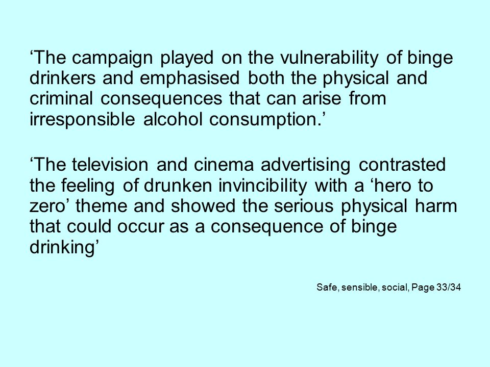 'The campaign played on the vulnerability of binge drinkers and emphasised both the physical and criminal consequences that can arise from irresponsible alcohol consumption.' 'The television and cinema advertising contrasted the feeling of drunken invincibility with a 'hero to zero' theme and showed the serious physical harm that could occur as a consequence of binge drinking' Safe, sensible, social, Page 33/34