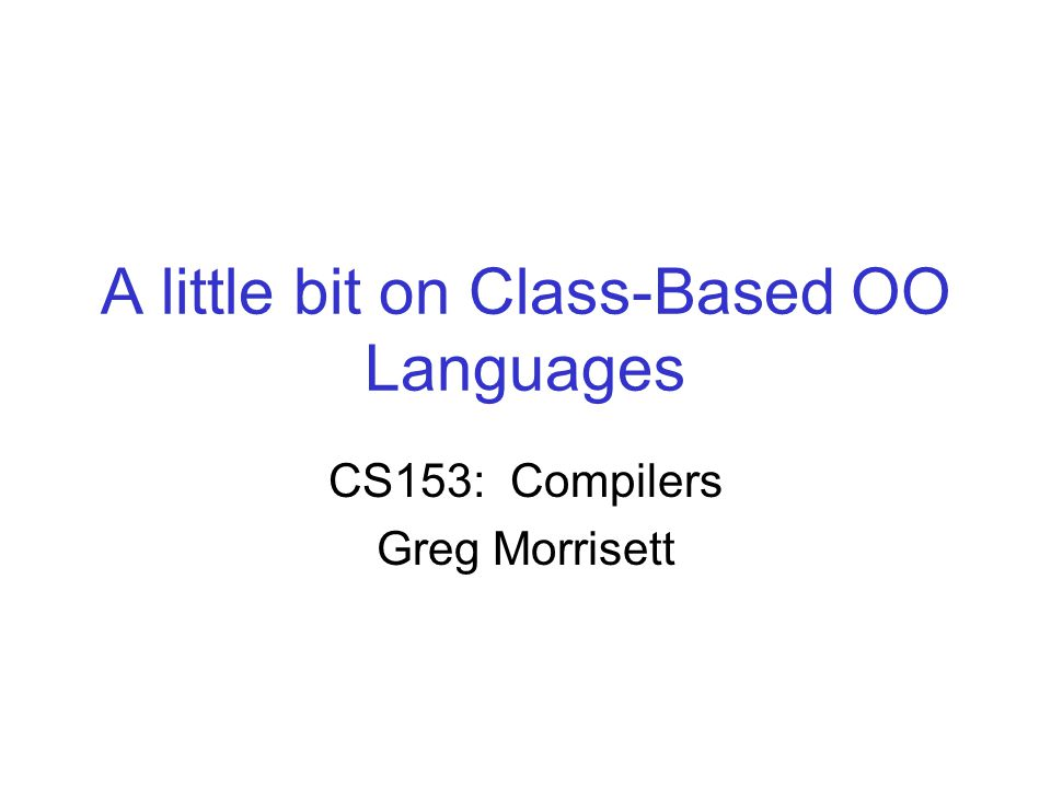 A little bit on Class-Based OO Languages CS153: Compilers Greg Morrisett