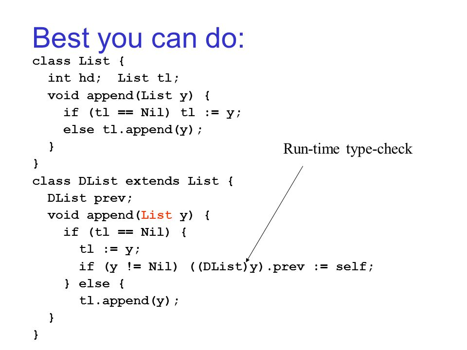 Best you can do: class List { int hd; List tl; void append(List y) { if (tl == Nil) tl := y; else tl.append(y); } class DList extends List { DList prev; void append(List y) { if (tl == Nil) { tl := y; if (y != Nil) ((DList)y).prev := self; } else { tl.append(y); } Run-time type-check