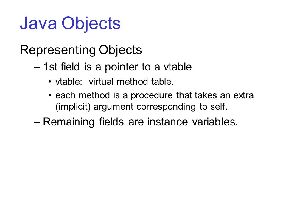 Java Objects Representing Objects –1st field is a pointer to a vtable vtable: virtual method table.