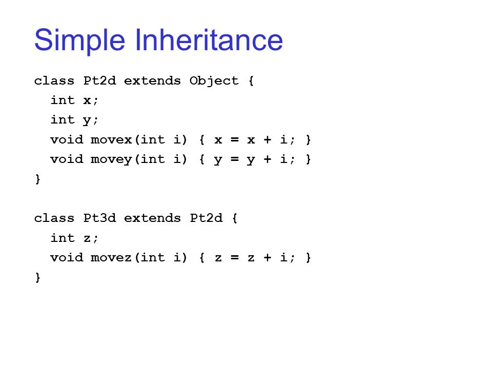 Simple Inheritance class Pt2d extends Object { int x; int y; void movex(int i) { x = x + i; } void movey(int i) { y = y + i; } } class Pt3d extends Pt2d { int z; void movez(int i) { z = z + i; } }