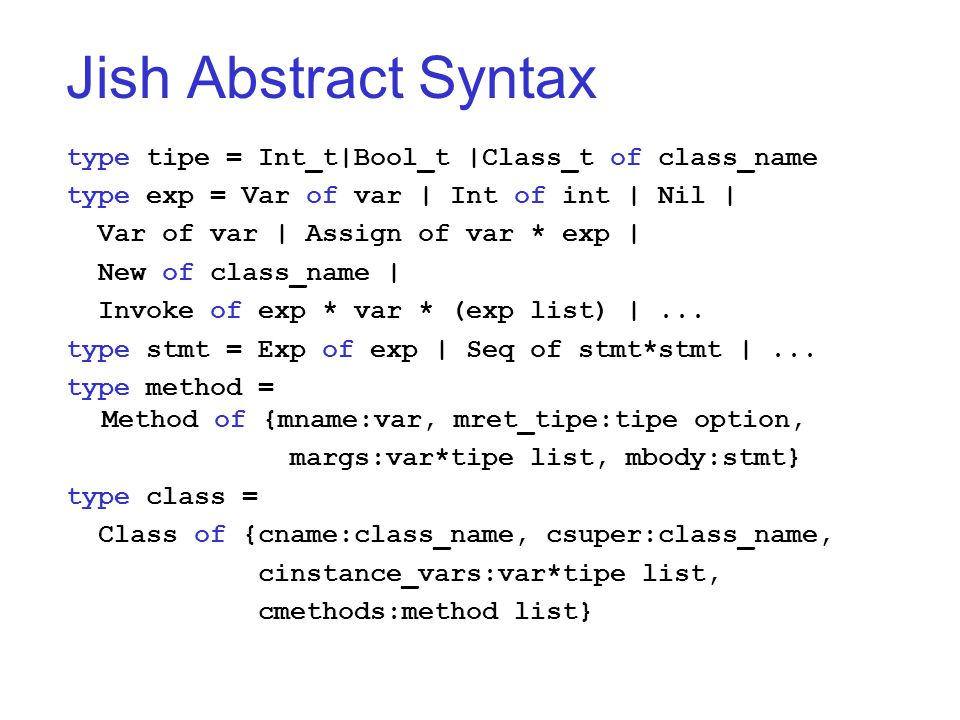 Jish Abstract Syntax type tipe = Int_t|Bool_t |Class_t of class_name type exp = Var of var | Int of int | Nil | Var of var | Assign of var * exp | New of class_name | Invoke of exp * var * (exp list) |...