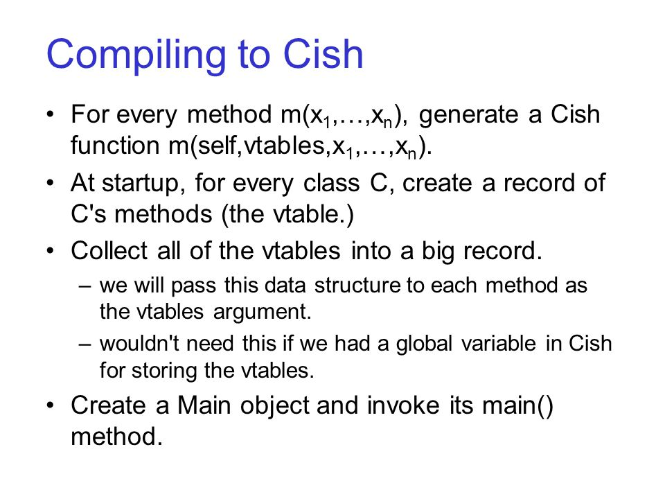 Compiling to Cish For every method m(x 1,…,x n ), generate a Cish function m(self,vtables,x 1,…,x n ).