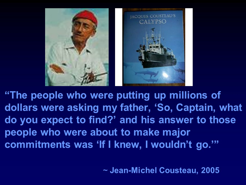 The people who were putting up millions of dollars were asking my father, 'So, Captain, what do you expect to find?' and his answer to those people who were about to make major commitments was 'If I knew, I wouldn't go.' ~ Jean-Michel Cousteau, 2005