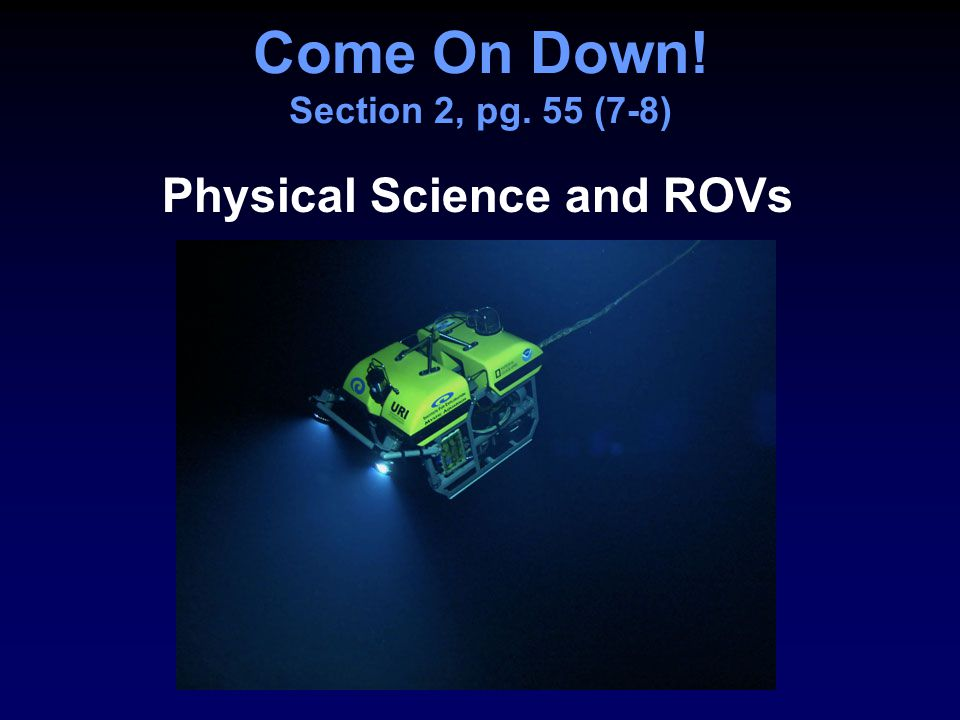 Come On Down! Section 2, pg. 55 (7-8) Physical Science and ROVs