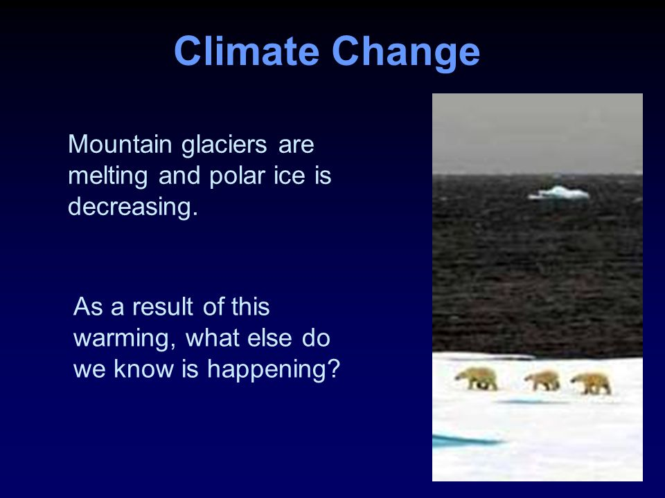 Climate Change Mountain glaciers are melting and polar ice is decreasing.