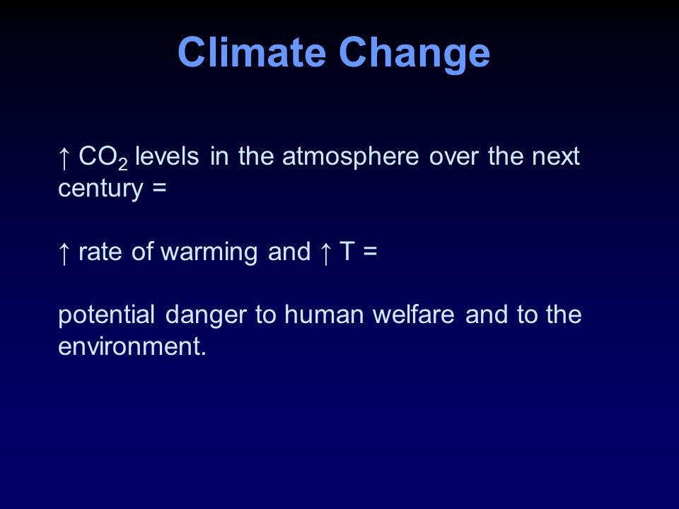 Climate Change ↑ CO 2 levels in the atmosphere over the next century = ↑ rate of warming and ↑ T = potential danger to human welfare and to the environment.