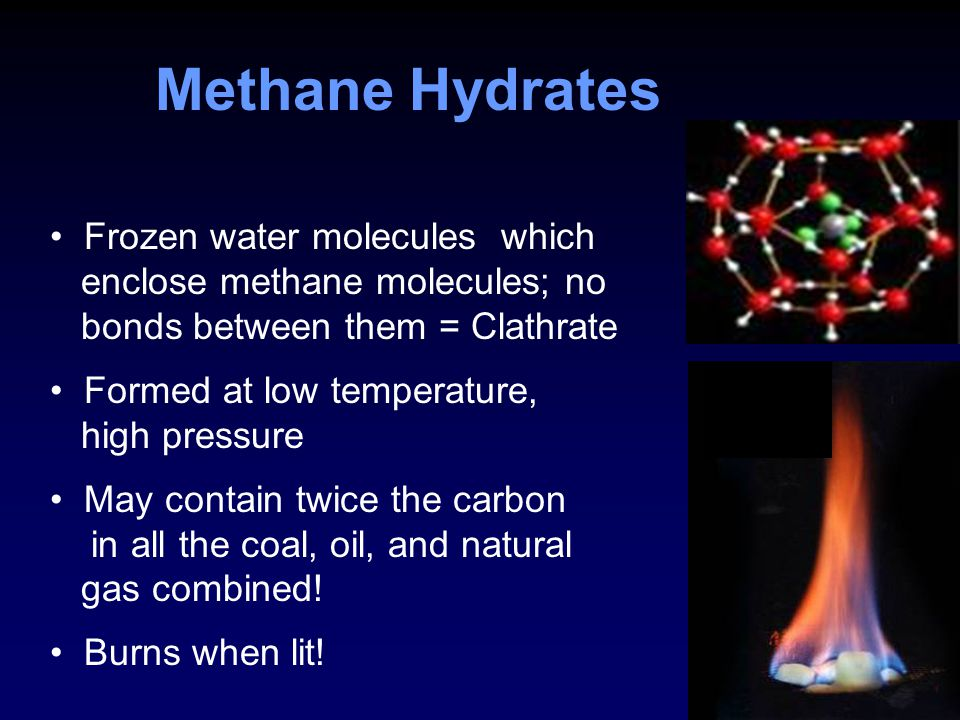 Methane Hydrates Frozen water molecules which enclose methane molecules; no bonds between them = Clathrate Formed at low temperature, high pressure May contain twice the carbon in all the coal, oil, and natural gas combined.