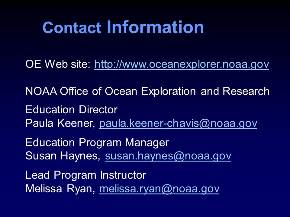 Contact Information OE Web site: http://www.oceanexplorer.noaa.govhttp://www.oceanexplorer.noaa.gov NOAA Office of Ocean Exploration and Research Education Director Paula Keener, paula.keener-chavis@noaa.govpaula.keener-chavis@noaa.gov Education Program Manager Susan Haynes, susan.haynes@noaa.govsusan.haynes@noaa.gov Lead Program Instructor Melissa Ryan, melissa.ryan@noaa.govmelissa.ryan@noaa.gov
