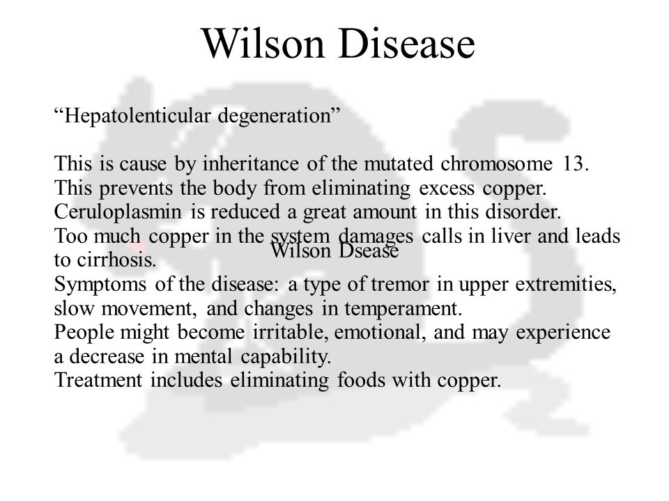 Wilson Dsease Wilson Disease Hepatolenticular degeneration This is cause by inheritance of the mutated chromosome 13.