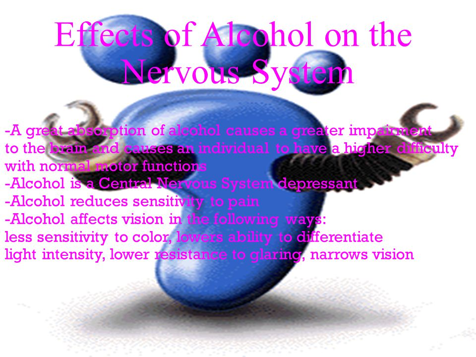 Effects of Alcohol on the Nervous System -A great absorption of alcohol causes a greater impairment to the brain and causes an individual to have a higher difficulty with normal motor functions -Alcohol is a Central Nervous System depressant -Alcohol reduces sensitivity to pain -Alcohol affects vision in the following ways: less sensitivity to color, lowers ability to differentiate light intensity, lower resistance to glaring, narrows vision