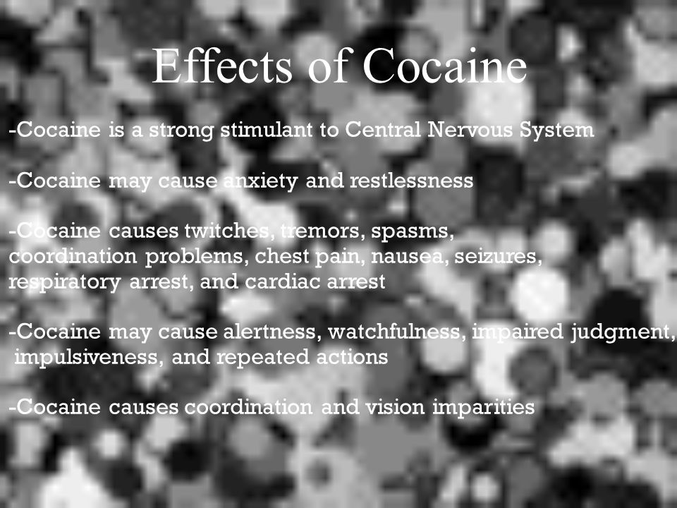 Effects of Cocaine -Cocaine is a strong stimulant to Central Nervous System -Cocaine may cause anxiety and restlessness -Cocaine causes twitches, tremors, spasms, coordination problems, chest pain, nausea, seizures, respiratory arrest, and cardiac arrest -Cocaine may cause alertness, watchfulness, impaired judgment, impulsiveness, and repeated actions -Cocaine causes coordination and vision imparities