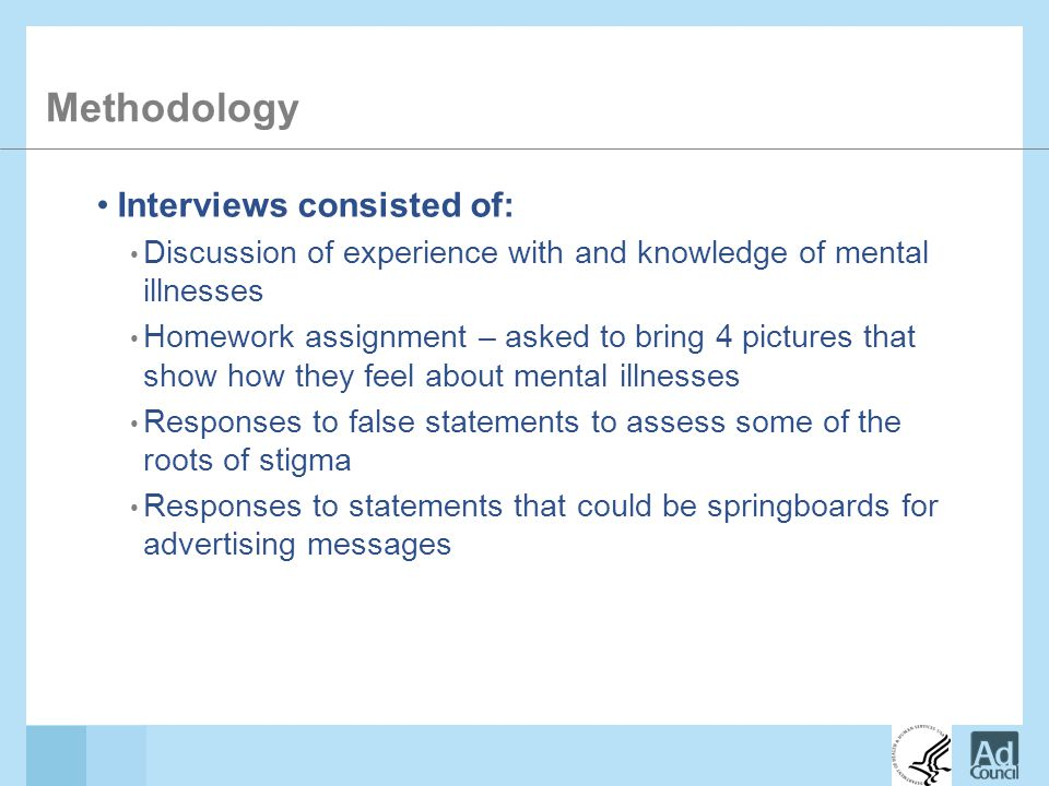 Methodology Interviews consisted of: Discussion of experience with and knowledge of mental illnesses Homework assignment – asked to bring 4 pictures that show how they feel about mental illnesses Responses to false statements to assess some of the roots of stigma Responses to statements that could be springboards for advertising messages