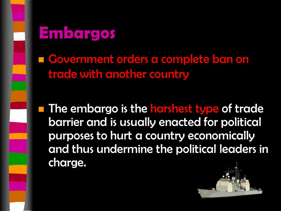 Embargos n Government orders a complete ban on trade with another country n The embargo is the harshest type of trade barrier and is usually enacted for political purposes to hurt a country economically and thus undermine the political leaders in charge.
