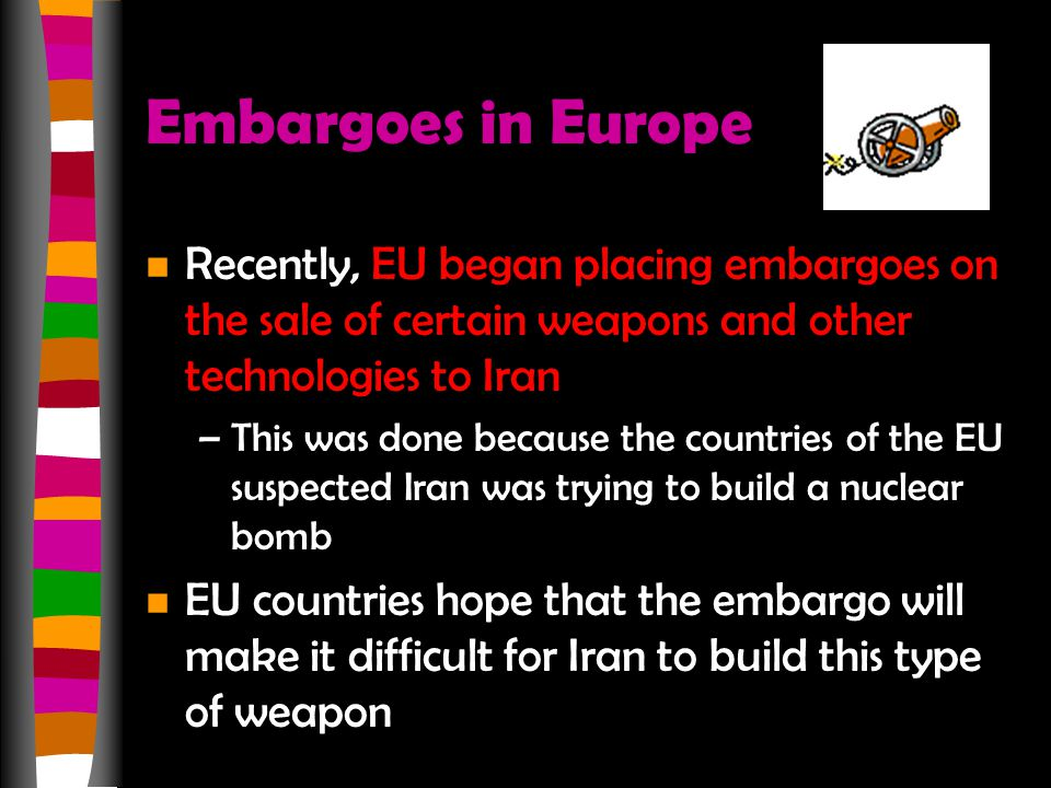 Embargoes in Europe n Recently, EU began placing embargoes on the sale of certain weapons and other technologies to Iran –This was done because the co