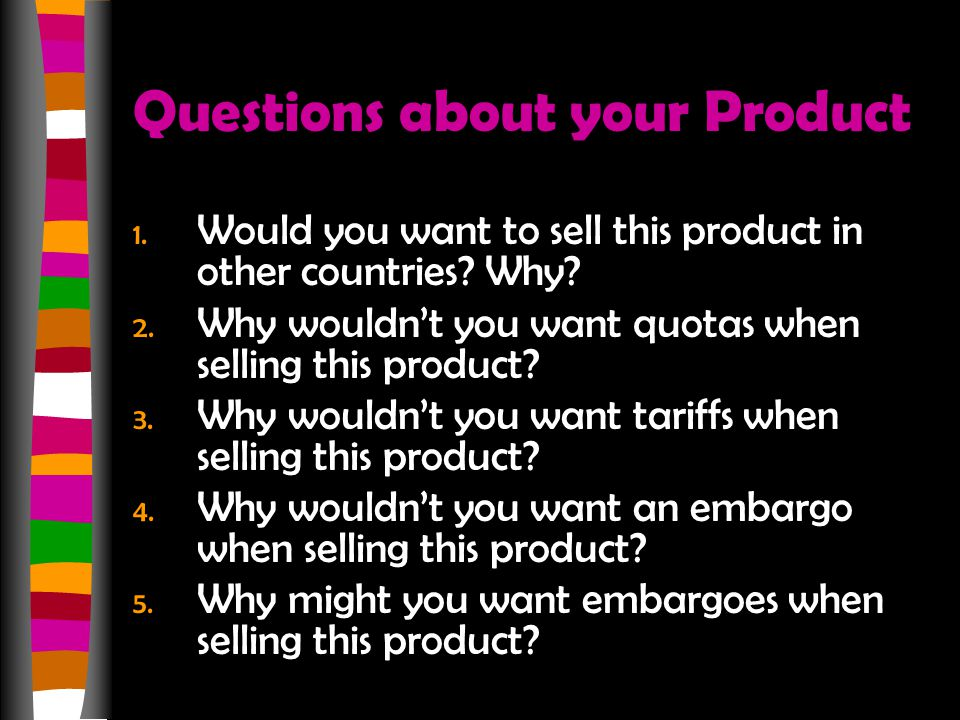 Questions about your Product 1. Would you want to sell this product in other countries? Why? 2. Why wouldn't you want quotas when selling this product