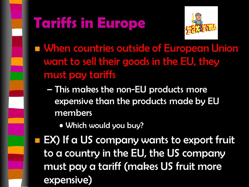Tariffs in Europe n When countries outside of European Union want to sell their goods in the EU, they must pay tariffs –This makes the non-EU products