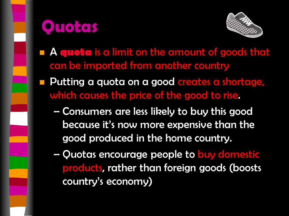 Quotas n A quota is a limit on the amount of goods that can be imported from another country n Putting a quota on a good creates a shortage, which causes the price of the good to rise.