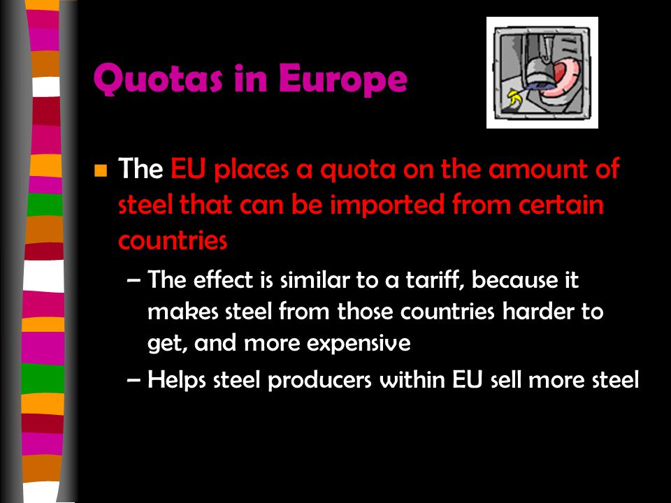 Quotas in Europe n The EU places a quota on the amount of steel that can be imported from certain countries –The effect is similar to a tariff, becaus