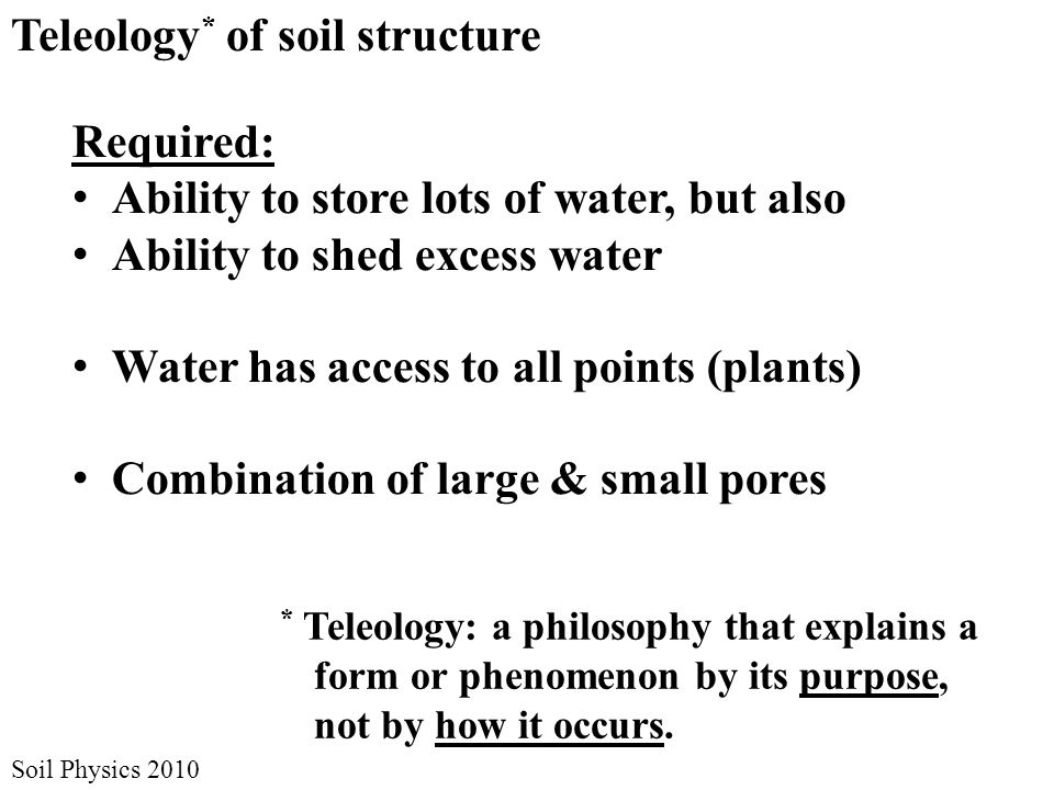 Soil Physics 2010 Teleology * of soil structure Required: Ability to store lots of water, but also Ability to shed excess water Water has access to all points (plants) Combination of large & small pores * Teleology: a philosophy that explains a form or phenomenon by its purpose, not by how it occurs.