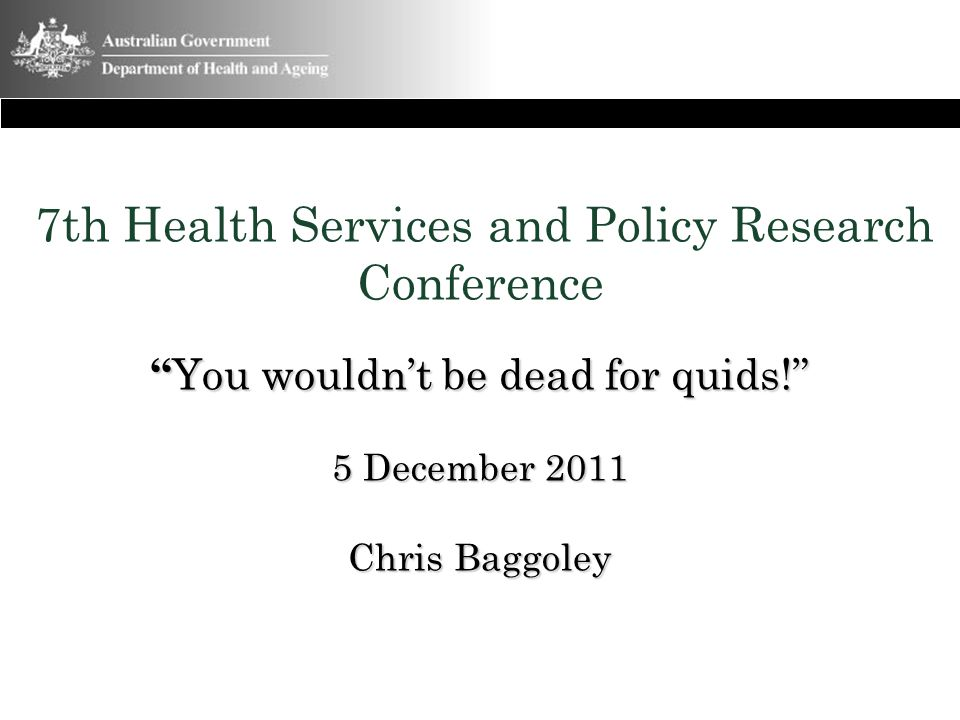 """"""" You wouldn't be dead for quids!"""" 5 December 2011 Chris Baggoley 7th Health Services and Policy Research Conference """" You wouldn't be dead for quids!"""