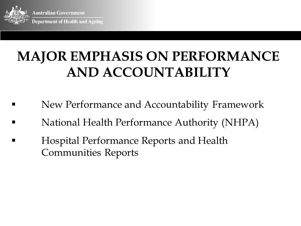 MAJOR EMPHASIS ON PERFORMANCE AND ACCOUNTABILITY  New Performance and Accountability Framework  National Health Performance Authority (NHPA)  Hospi
