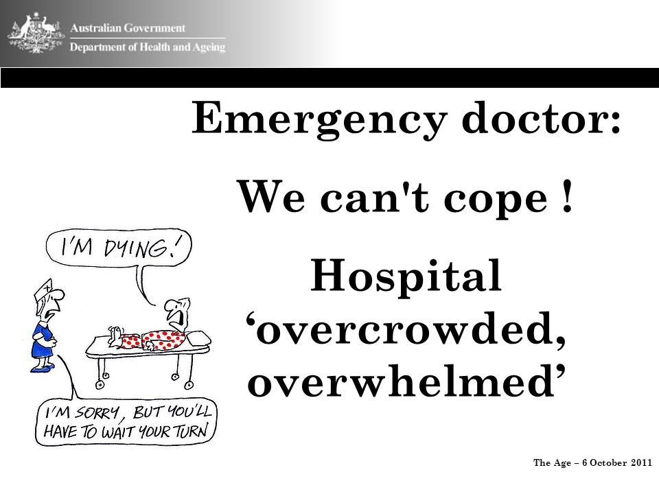 Emergency doctor: We can't cope ! Hospital 'overcrowded, overwhelmed' The Age – 6 October 2011