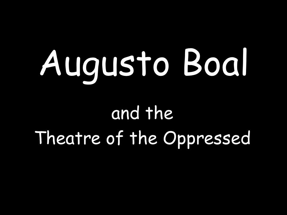 Augusto Boal and the Theatre of the Oppressed